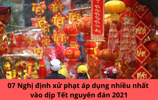 07 Nghị định xử phạt áp dụng nhiều nhất vào dịp Tết nguyên đán 2021 (Phần 1)