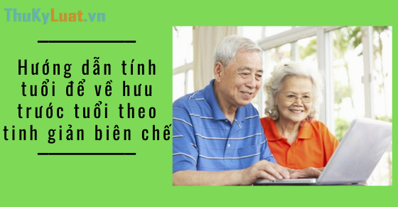 Hướng dẫn tính tuổi để về hưu trước tuổi theo tinh giản biên chế
