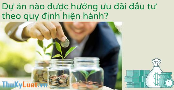 Dự án nào được hưởng ưu đãi đầu tư theo quy định hiện hành?