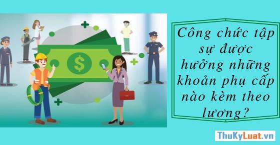 Công chức tập sự được hưởng những khoản phụ cấp nào kèm theo lương?