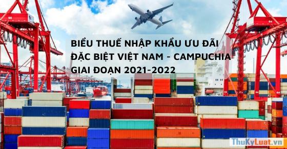 Biểu thuế nhập khẩu ưu đãi đặc biệt Việt Nam - Campuchia giai đoạn 2021-2022