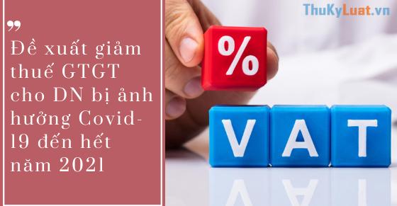 Đề xuất giảm thuế GTGT cho DN bị ảnh hưởng Covid-19 đến hết năm 2021