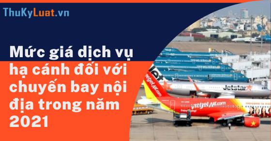 Mức giá dịch vụ hạ cánh đối với chuyến bay nội địa trong năm 2021