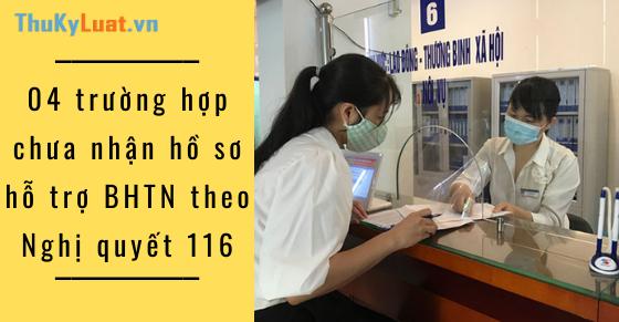 04 trường hợp chưa tiếp nhận hồ sơ hỗ trợ BHTN theo Nghị quyết 116
