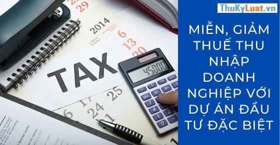 Miễn, giảm thuế thu nhập doanh nghiệp với dự án đầu tư đặc biệt