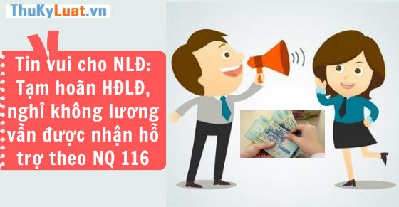 Tin vui cho NLĐ: Tạm hoãn HĐLĐ, nghỉ không lương vẫn được nhận hỗ trợ theo NQ116