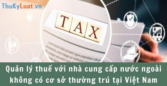 Quản lý thuế với nhà cung cấp nước ngoài không có cơ sở thường trú tại Việt Nam
