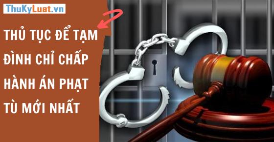 Thủ tục để tạm đình chỉ chấp hành án phạt tù mới nhất