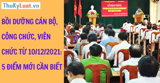 Bồi dưỡng cán bộ, công chức, viên chức từ 10/12/2021: 5 điểm mới cần biết